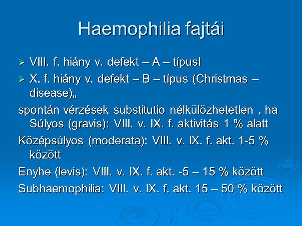 """Haemophilia fajtái  VIII. f. hiány v. defekt – A – típusI  X. f. hiány v. defekt – B – típus (Christmas – disease)"""" spontán vérzések substitutio nél"""