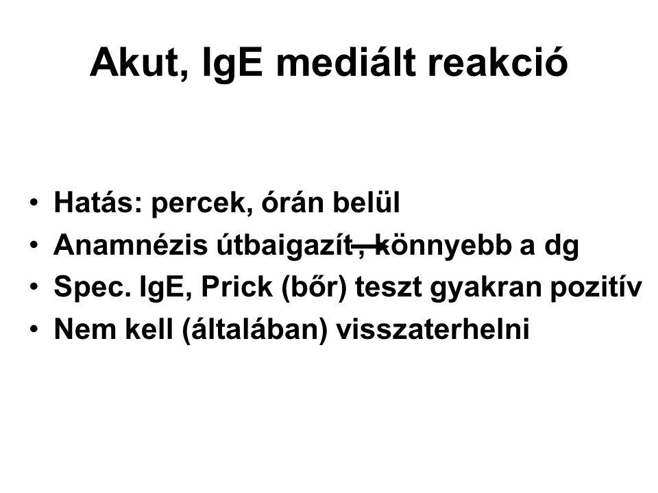 Akut, IgE mediált reakció Hatás: percek, órán belül Anamnézis útbaigazít, könnyebb a dg Spec. IgE, Prick (bőr) teszt gyakran pozitív Nem kell (általáb