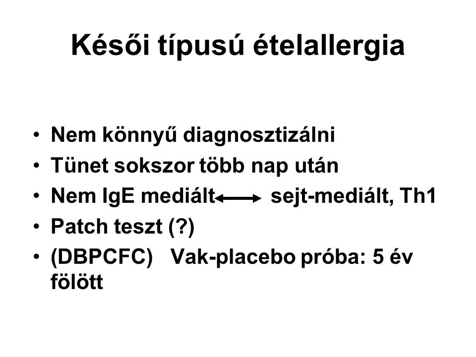 Késői típusú ételallergia Nem könnyű diagnosztizálni Tünet sokszor több nap után Nem IgE mediált sejt-mediált, Th1 Patch teszt (?) (DBPCFC) Vak-placeb