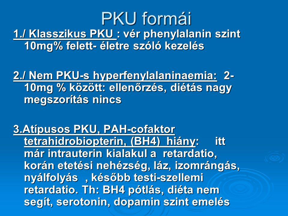 PKU formái 1./ Klasszikus PKU : vér phenylalanin szint 10mg% felett- életre szóló kezelés 2./ Nem PKU-s hyperfenylalaninaemia: 2- 10mg % között: ellenőrzés, diétás nagy megszorítás nincs 3.Atípusos PKU, PAH-cofaktor tetrahidrobiopterin, (BH4) hiány: itt már intrauterin kialakul a retardatio, korán etetési nehézség, láz, izomrángás, nyálfolyás, később testi-szellemi retardatio.