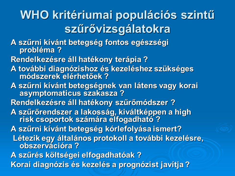 WHO kritériumai populációs szintű szűrővizsgálatokra A szűrni kívánt betegség fontos egészségi probléma ? Rendelkezésre áll hatékony terápia ? A továb