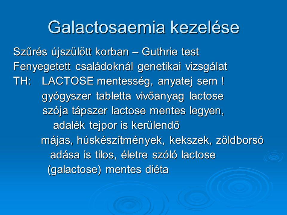 Galactosaemia kezelése Szűrés újszülött korban – Guthrie test Fenyegetett családoknál genetikai vizsgálat TH:LACTOSE mentesség, anyatej sem ! gyógysze