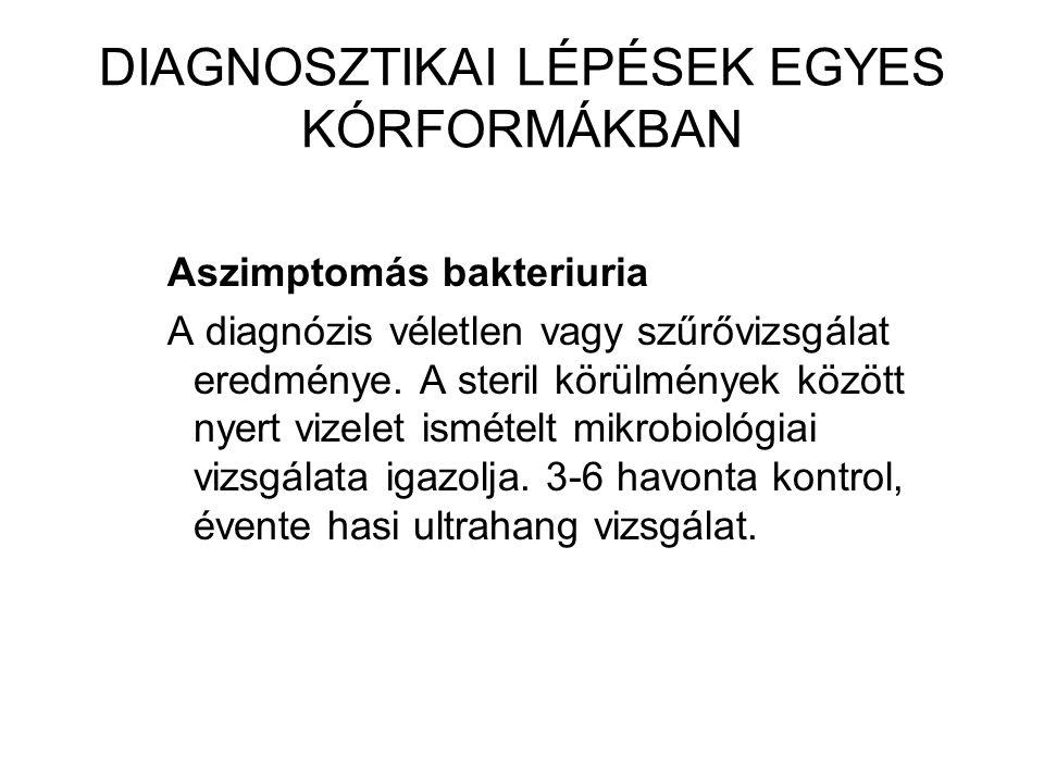 DIAGNOSZTIKAI LÉPÉSEK EGYES KÓRFORMÁKBAN Aszimptomás bakteriuria A diagnózis véletlen vagy szűrővizsgálat eredménye.