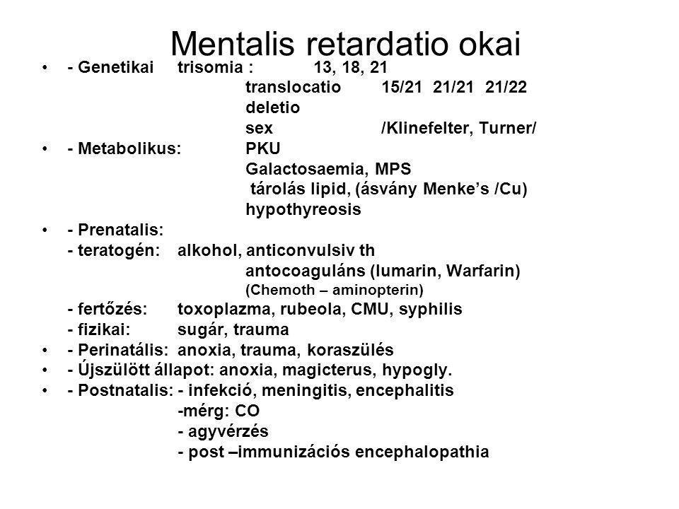 Mentalis retardatio okai - Genetikaitrisomia : 13, 18, 21 translocatio15/21 21/21 21/22 deletio sex/Klinefelter, Turner/ - Metabolikus:PKU Galactosaem