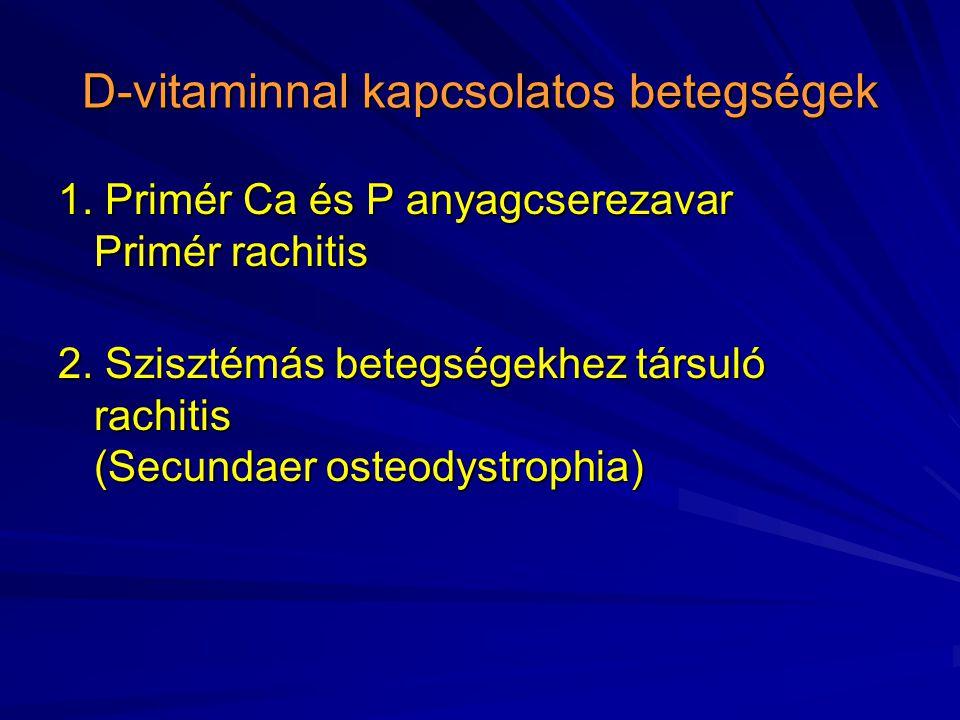 D-vitaminnal kapcsolatos betegségek 1. Primér Ca és P anyagcserezavar Primér rachitis 2. Szisztémás betegségekhez társuló rachitis (Secundaer osteodys