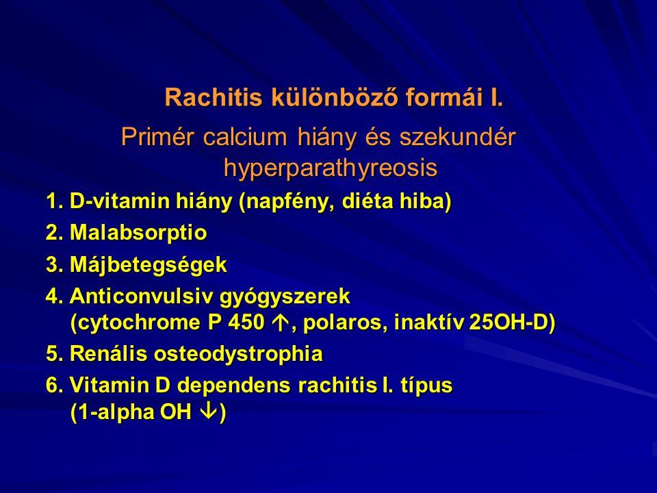 Rachitis különböző formái I. Primér calcium hiány és szekundér hyperparathyreosis 1. D-vitamin hiány (napfény, diéta hiba) 2. Malabsorptio 3. Májbeteg