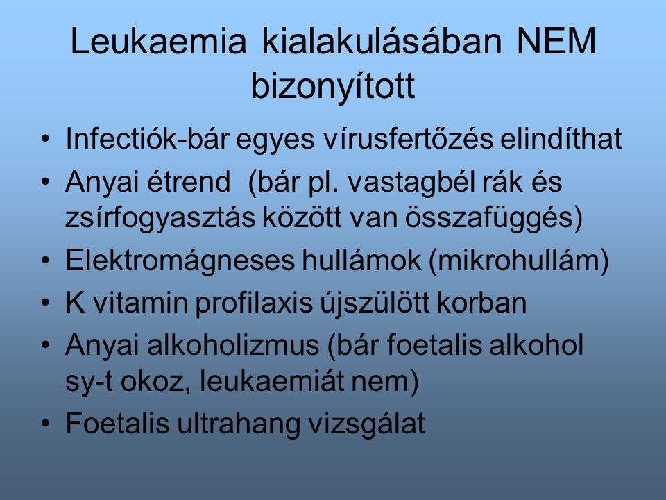 Leukaemia kialakulásában NEM bizonyított Infectiók-bár egyes vírusfertőzés elindíthat Anyai étrend (bár pl.
