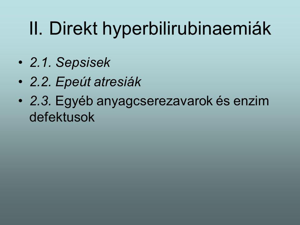 II. Direkt hyperbilirubinaemiák 2.1. Sepsisek 2.2. Epeút atresiák 2.3. Egyéb anyagcserezavarok és enzim defektusok