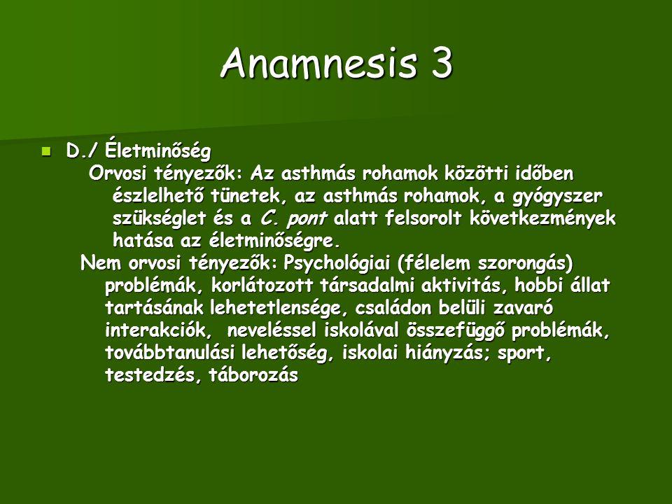 Anamnesis 3 D./ Életminőség D./ Életminőség Orvosi tényezők: Az asthmás rohamok közötti időben Orvosi tényezők: Az asthmás rohamok közötti időben észlelhető tünetek, az asthmás rohamok, a gyógyszer észlelhető tünetek, az asthmás rohamok, a gyógyszer szükséglet és a C.