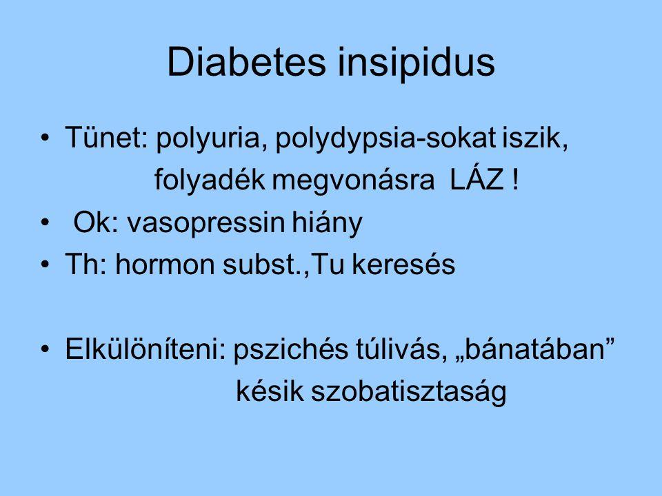 Diabetes insipidus Tünet: polyuria, polydypsia-sokat iszik, folyadék megvonásra LÁZ ! Ok: vasopressin hiány Th: hormon subst.,Tu keresés Elkülöníteni: