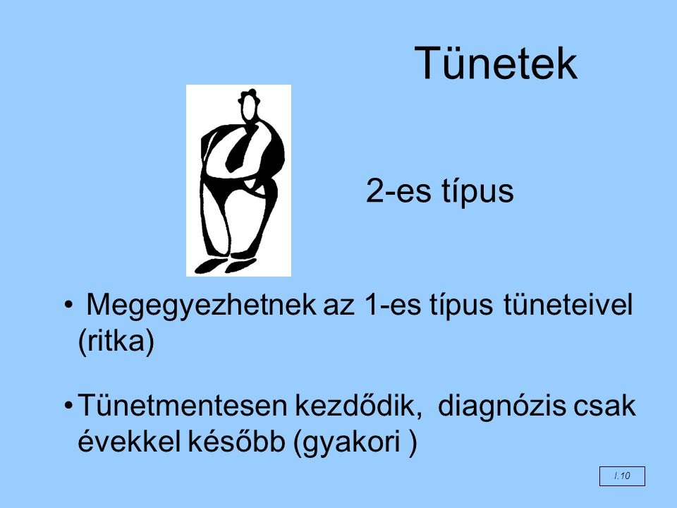 Tünetek Megegyezhetnek az 1-es típus tüneteivel (ritka) Tünetmentesen kezdődik, diagnózis csak évekkel később (gyakori ) 2-es típus I.10