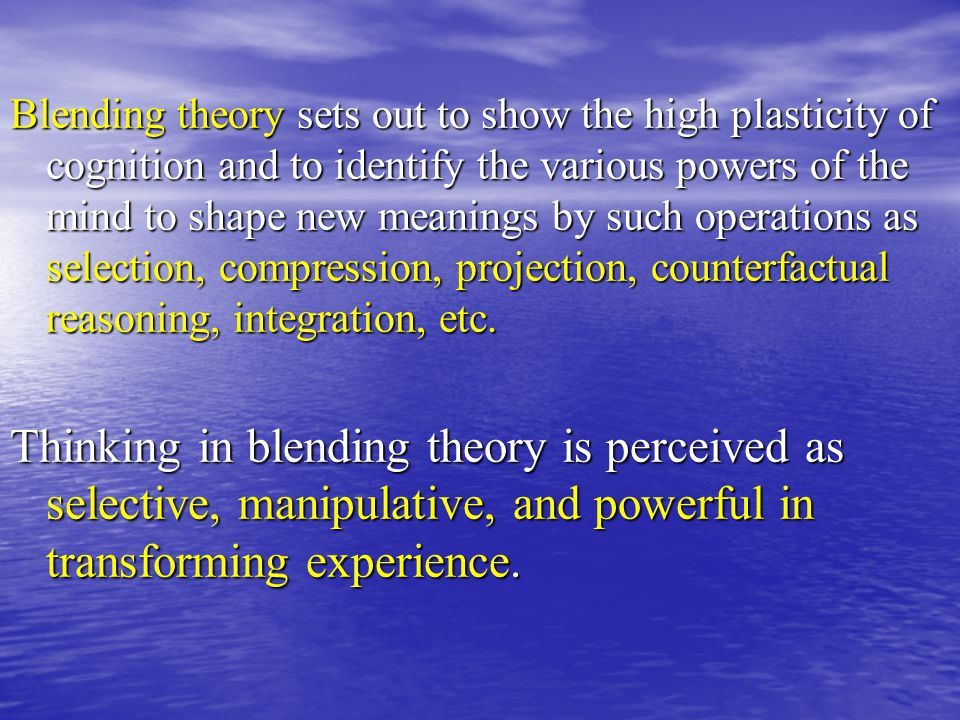 Blending theory sets out to show the high plasticity of cognition and to identify the various powers of the mind to shape new meanings by such operations as selection, compression, projection, counterfactual reasoning, integration, etc.