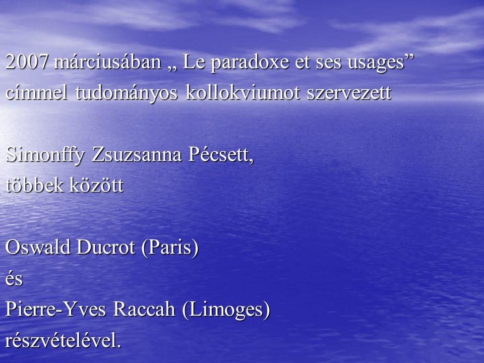 """2007 márciusában """" Le paradoxe et ses usages címmel tudományos kollokviumot szervezett Simonffy Zsuzsanna Pécsett, többek között Oswald Ducrot (Paris) és Pierre-Yves Raccah (Limoges) részvételével."""