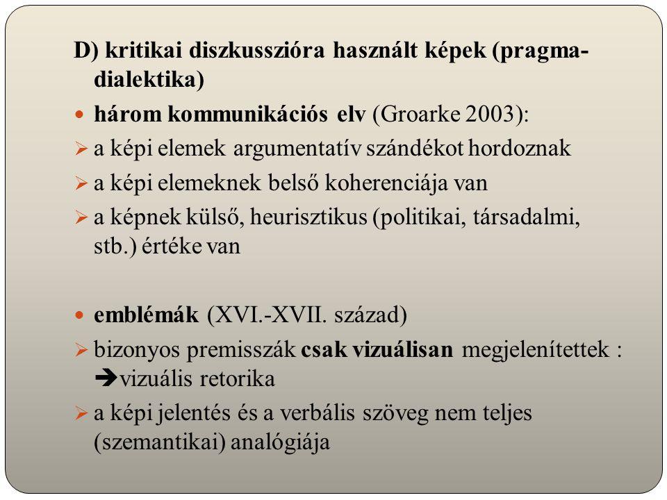 D) kritikai diszkusszióra használt képek (pragma- dialektika) három kommunikációs elv (Groarke 2003):  a képi elemek argumentatív szándékot hordoznak  a képi elemeknek belső koherenciája van  a képnek külső, heurisztikus (politikai, társadalmi, stb.) értéke van emblémák (XVI.-XVII.