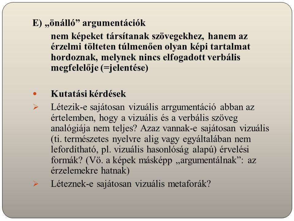 """E) """"önálló argumentációk nem képeket társítanak szövegekhez, hanem az érzelmi tölteten túlmenően olyan képi tartalmat hordoznak, melynek nincs elfogadott verbális megfelelője (=jelentése) Kutatási kérdések  Létezik-e sajátosan vizuális arrgumentáció abban az értelemben, hogy a vizuális és a verbális szöveg analógiája nem teljes."""