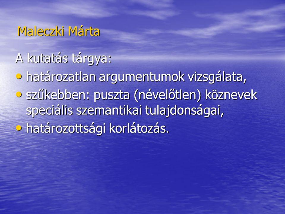 Maleczki Márta A kutatás tárgya: határozatlan argumentumok vizsgálata, határozatlan argumentumok vizsgálata, szűkebben: puszta (névelőtlen) köznevek speciális szemantikai tulajdonságai, szűkebben: puszta (névelőtlen) köznevek speciális szemantikai tulajdonságai, határozottsági korlátozás.