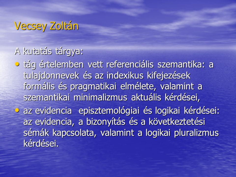 Vecsey Zoltán A kutatás tárgya: tág értelemben vett referenciális szemantika: a tulajdonnevek és az indexikus kifejezések formális és pragmatikai elmélete, valamint a szemantikai minimalizmus aktuális kérdései, tág értelemben vett referenciális szemantika: a tulajdonnevek és az indexikus kifejezések formális és pragmatikai elmélete, valamint a szemantikai minimalizmus aktuális kérdései, az evidencia episztemológiai és logikai kérdései: az evidencia, a bizonyítás és a következtetési sémák kapcsolata, valamint a logikai pluralizmus kérdései.