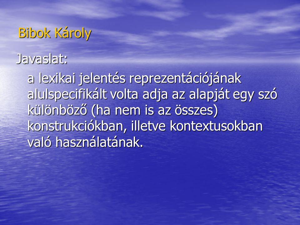Bibok Károly Javaslat: a lexikai jelentés reprezentációjának alulspecifikált volta adja az alapját egy szó különböző (ha nem is az összes) konstrukciókban, illetve kontextusokban való használatának.