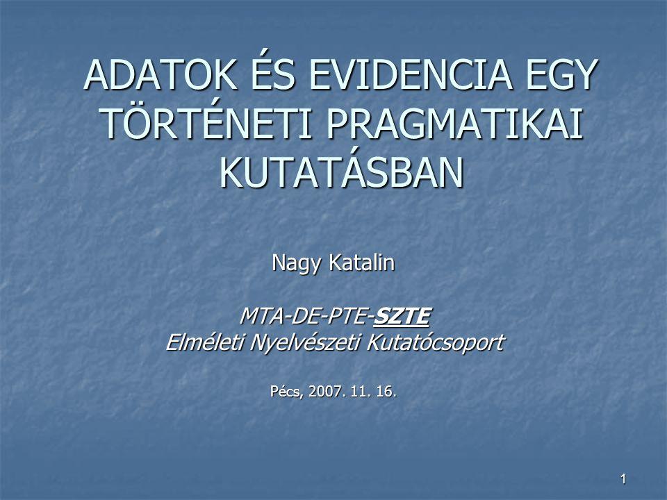 1 ADATOK ÉS EVIDENCIA EGY TÖRTÉNETI PRAGMATIKAI KUTATÁSBAN Nagy Katalin MTA-DE-PTE-SZTE Elméleti Nyelvészeti Kutatócsoport Pécs, 2007. 11. 16.