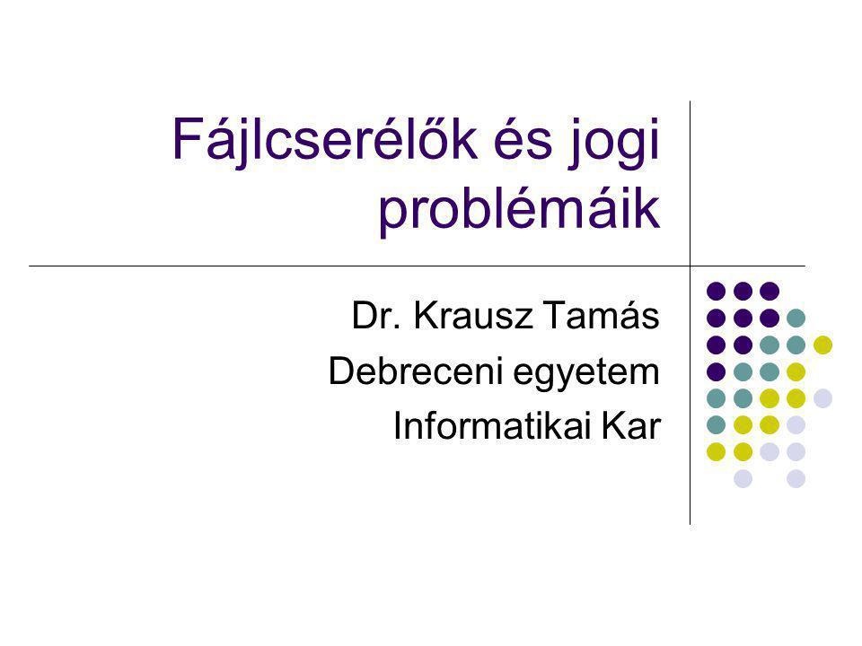 Fájlcserélők és jogi problémáik Dr. Krausz Tamás Debreceni egyetem Informatikai Kar