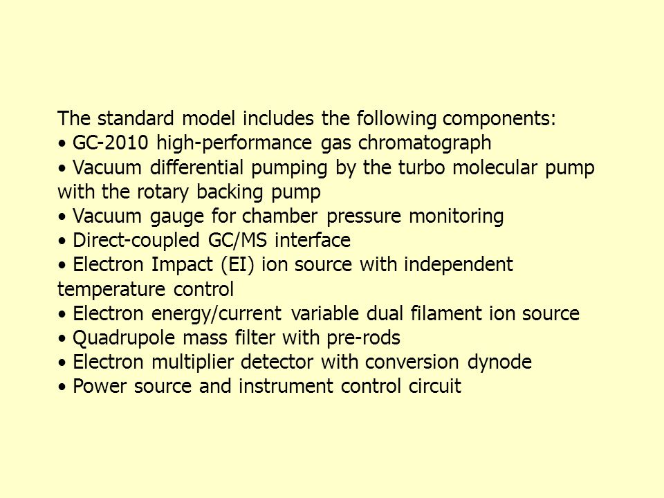 The standard model includes the following components: GC-2010 high-performance gas chromatograph Vacuum differential pumping by the turbo molecular pump with the rotary backing pump Vacuum gauge for chamber pressure monitoring Direct-coupled GC/MS interface Electron Impact (EI) ion source with independent temperature control Electron energy/current variable dual filament ion source Quadrupole mass filter with pre-rods Electron multiplier detector with conversion dynode Power source and instrument control circuit