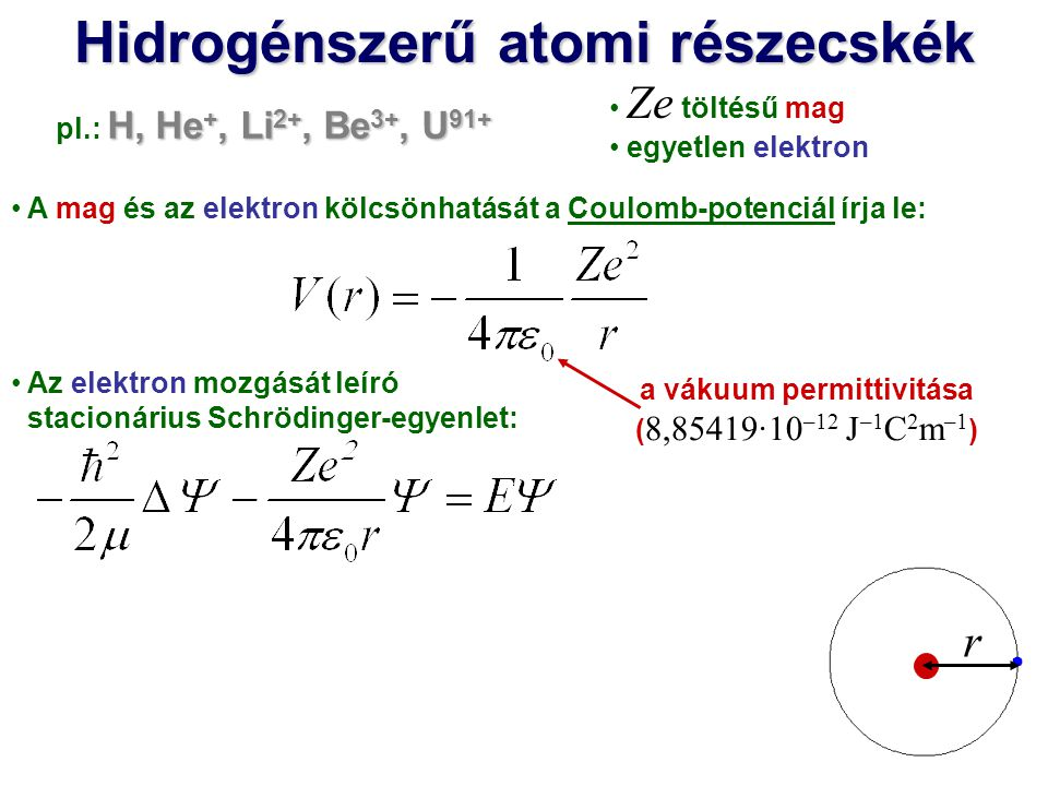 Hidrogénszerű atomi részecskék Az elektron mozgását leíró stacionárius Schrödinger-egyenlet: Gömbi polárkoordinátákkal közelítés nélkül megoldható: és x y z r Θ Φ r : sugár Φ : azimut Θ : polárszög R n = 1,2,3,… l = 0,1,2,…,(n–1) m = –l, –(l–1),…,0,…,(l–1),l