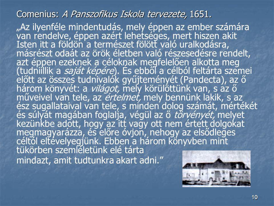 """10 Comenius: A Panszofikus Iskola tervezete, 1651. """"Az ilyenféle mindentudás, mely éppen az ember számára van rendelve, éppen azért lehetséges, mert h"""