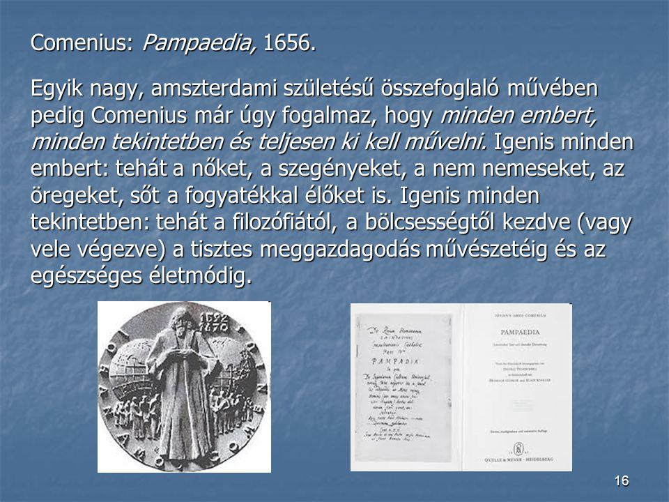 16 Comenius: Pampaedia, 1656. Egyik nagy, amszterdami születésű összefoglaló művében pedig Comenius már úgy fogalmaz, hogy minden embert, minden tekin