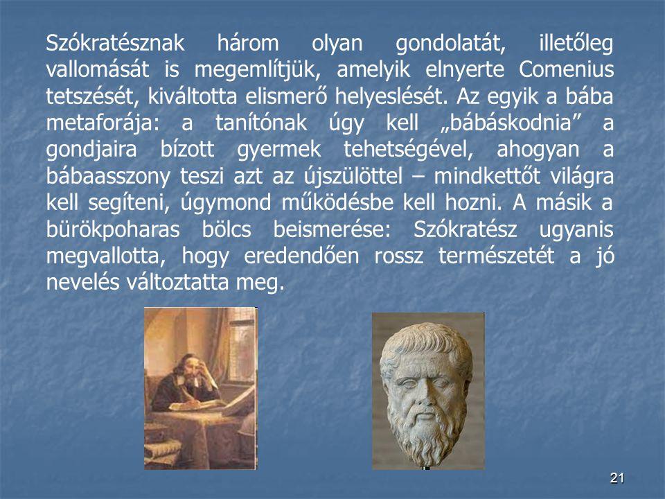 21 Szókratésznak három olyan gondolatát, illetőleg vallomását is megemlítjük, amelyik elnyerte Comenius tetszését, kiváltotta elismerő helyeslését. Az