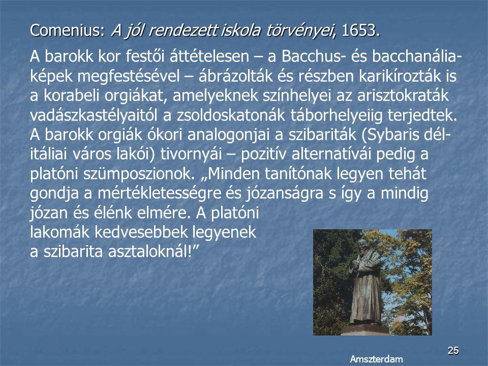 25 Comenius: A jól rendezett iskola törvényei, 1653. A barokk kor festői áttételesen – a Bacchus- és bacchanália- képek megfestésével – ábrázolták és