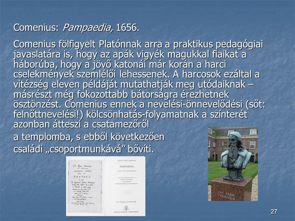 27 Comenius: Pampaedia, 1656. Comenius fölfigyelt Platónnak arra a praktikus pedagógiai javaslatára is, hogy az apák vigyék magukkal fiaikat a háborúb