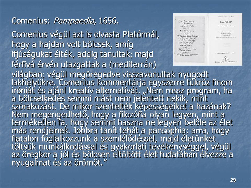 29 Comenius: Pampaedia, 1656. Comenius végül azt is olvasta Platónnál, hogy a hajdan volt bölcsek, amíg ifjúságukat élték, addig tanultak  majd férfi