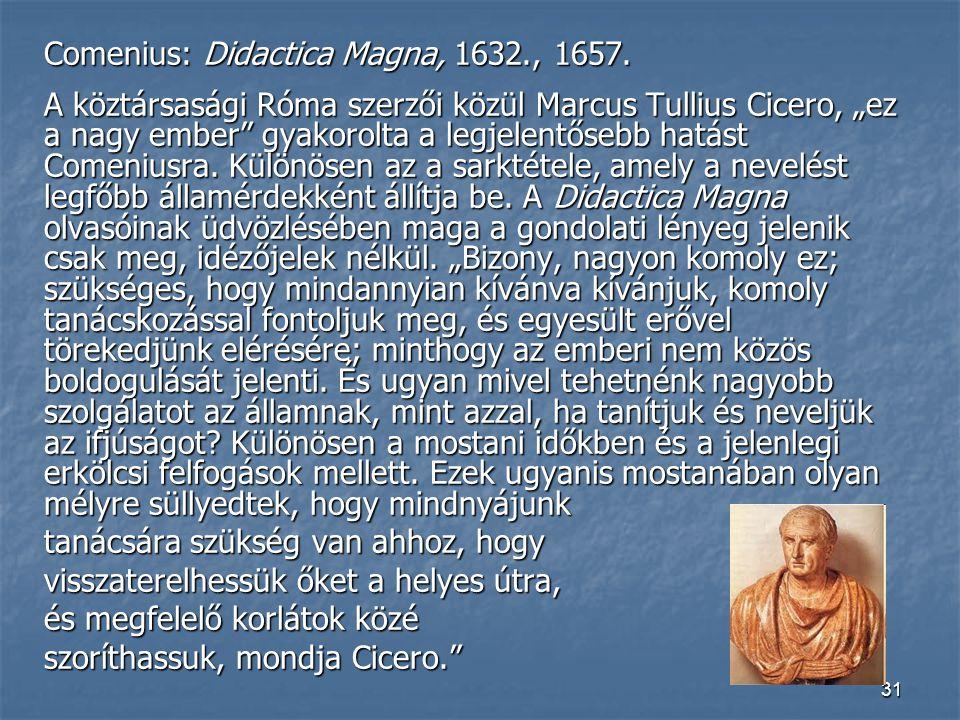 """31 Comenius: Didactica Magna, 1632., 1657. A köztársasági Róma szerzői közül Marcus Tullius Cicero, """"ez a nagy ember"""" gyakorolta a legjelentősebb hatá"""