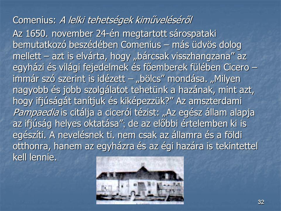 32 Comenius: A lelki tehetségek kiműveléséről Az 1650. november 24-én megtartott sárospataki bemutatkozó beszédében Comenius – más üdvös dolog mellett