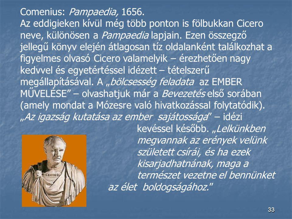 33 Comenius: Pampaedia, 1656. Az eddigieken kívül még több ponton is fölbukkan Cicero neve, különösen a Pampaedia lapjain. Ezen összegző jellegű könyv