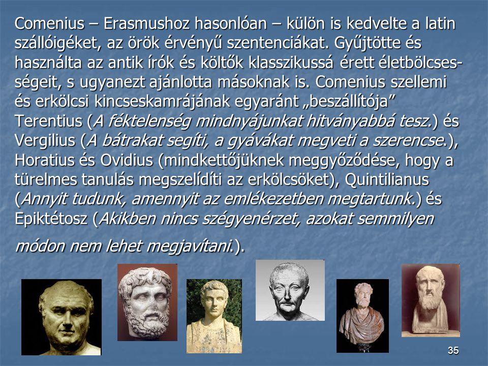 35 Comenius – Erasmushoz hasonlóan – külön is kedvelte a latin szállóigéket, az örök érvényű szentenciákat. Gyűjtötte és használta az antik írók és kö