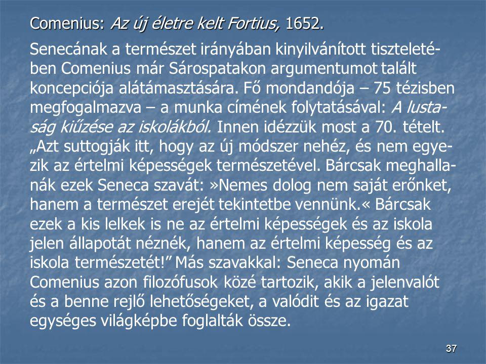 37 Comenius: Az új életre kelt Fortius, 1652. Senecának a természet irányában kinyilvánított tiszteleté- ben Comenius már Sárospatakon argumentumot ta
