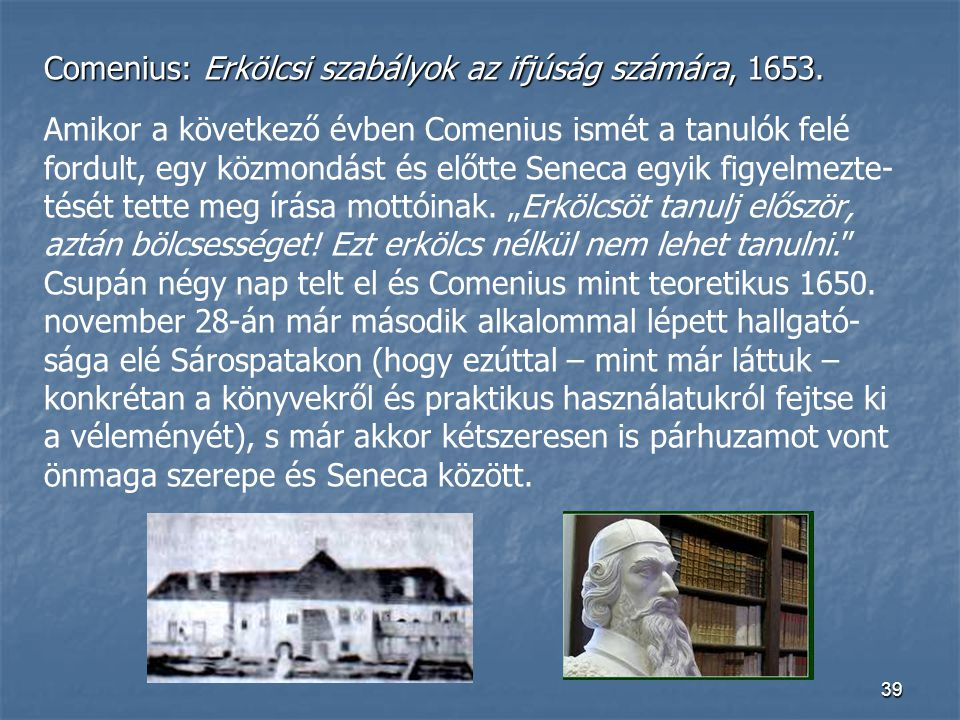39 Comenius: Erkölcsi szabályok az ifjúság számára, 1653. Amikor a következő évben Comenius ismét a tanulók felé fordult, egy közmondást és előtte Sen