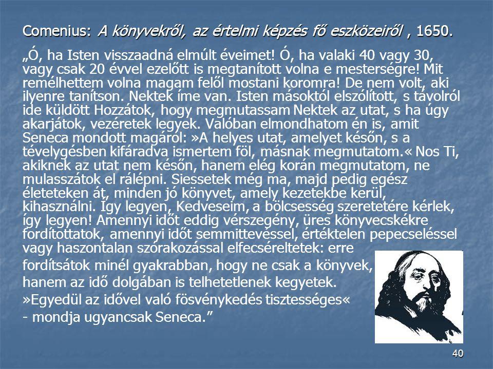 """40 Comenius: A könyvekről, az értelmi képzés fő eszközeiről, 1650. """"Ó, ha Isten visszaadná elmúlt éveimet! Ó, ha valaki 40 vagy 30, vagy csak 20 évvel"""