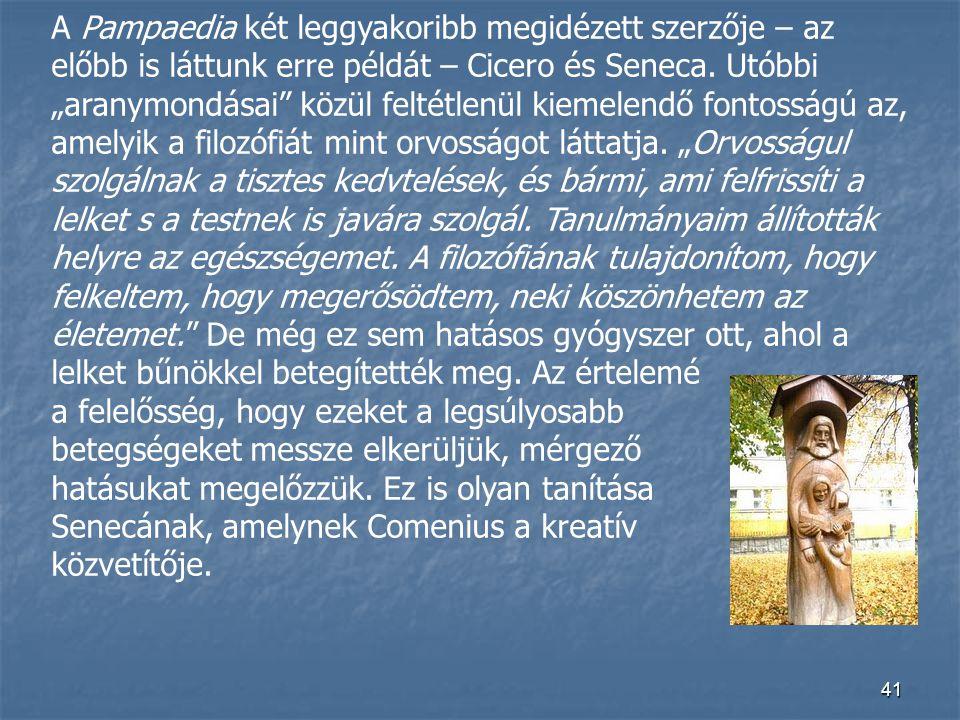 """41 A Pampaedia két leggyakoribb megidézett szerzője – az előbb is láttunk erre példát – Cicero és Seneca. Utóbbi """"aranymondásai"""" közül feltétlenül kie"""