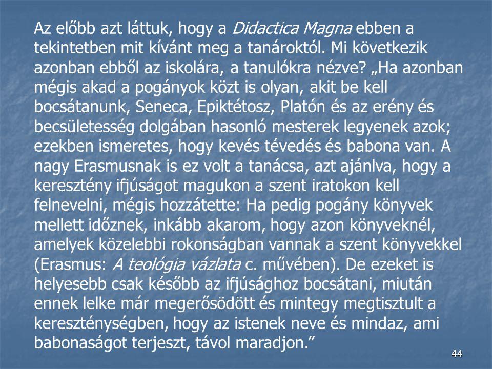 44 Az előbb azt láttuk, hogy a Didactica Magna ebben a tekintetben mit kívánt meg a tanároktól. Mi következik azonban ebből az iskolára, a tanulókra n