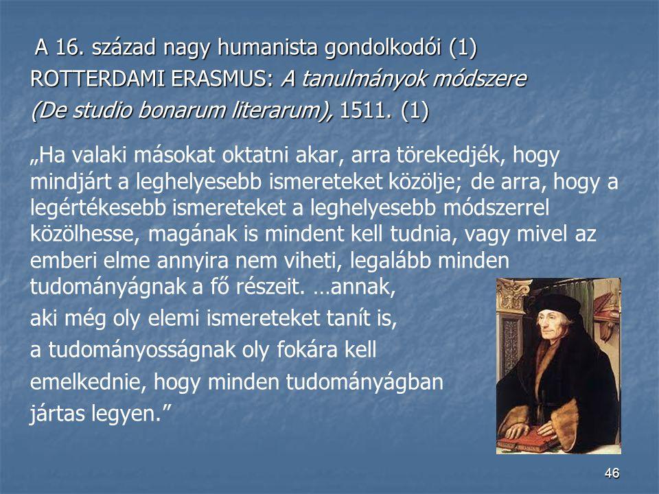 46 A 16. század nagy humanista gondolkodói (1) A 16. század nagy humanista gondolkodói (1) ROTTERDAMI ERASMUS: A tanulmányok módszere (De studio bonar
