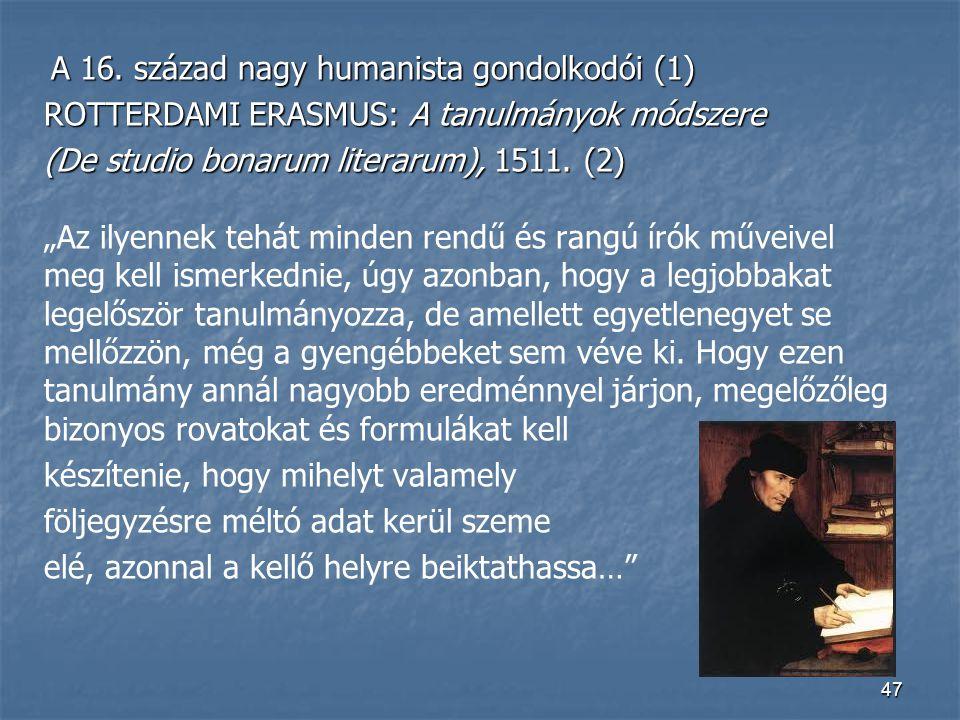 47 A 16. század nagy humanista gondolkodói (1) A 16. század nagy humanista gondolkodói (1) ROTTERDAMI ERASMUS: A tanulmányok módszere (De studio bonar