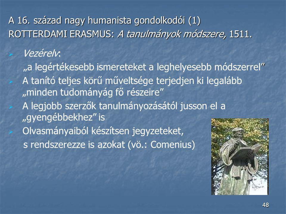 """48 A 16. század nagy humanista gondolkodói (1) ROTTERDAMI ERASMUS: A tanulmányok módszere, 1511.   Vezérelv: """" """"a legértékesebb ismereteket a leghel"""