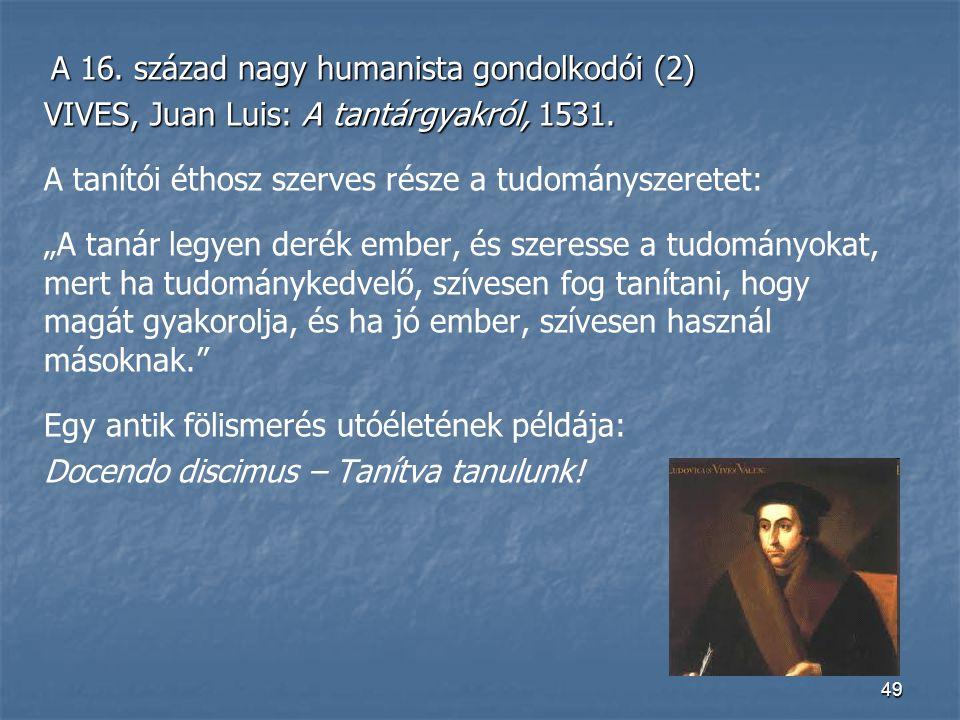 49 A 16. század nagy humanista gondolkodói (2) A 16. század nagy humanista gondolkodói (2) VIVES, Juan Luis: A tantárgyakról, 1531. A tanítói éthosz s
