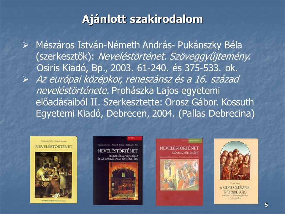 5 Ajánlott szakirodalom  Mészáros István-Németh András- Pukánszky Béla (szerkesztők): Neveléstörténet. Szöveggyűjtemény. Osiris Kiadó, Bp., 2003. 61-