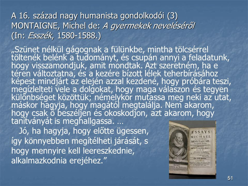 """51 A 16. század nagy humanista gondolkodói (3) MONTAIGNE, Michel de: A gyermekek neveléséről (In: Esszék, 1580-1588.) """"Szünet nélkül gágognak a fülünk"""