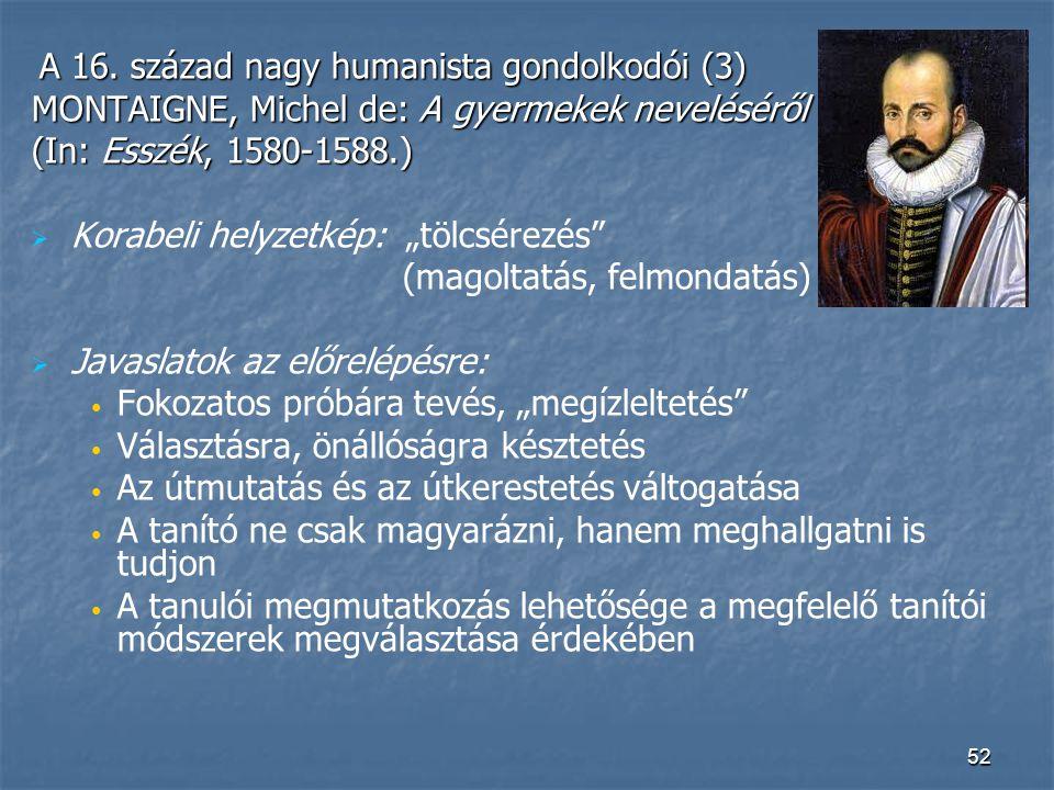 52 A 16. század nagy humanista gondolkodói (3) A 16. század nagy humanista gondolkodói (3) MONTAIGNE, Michel de: A gyermekek neveléséről (In: Esszék,