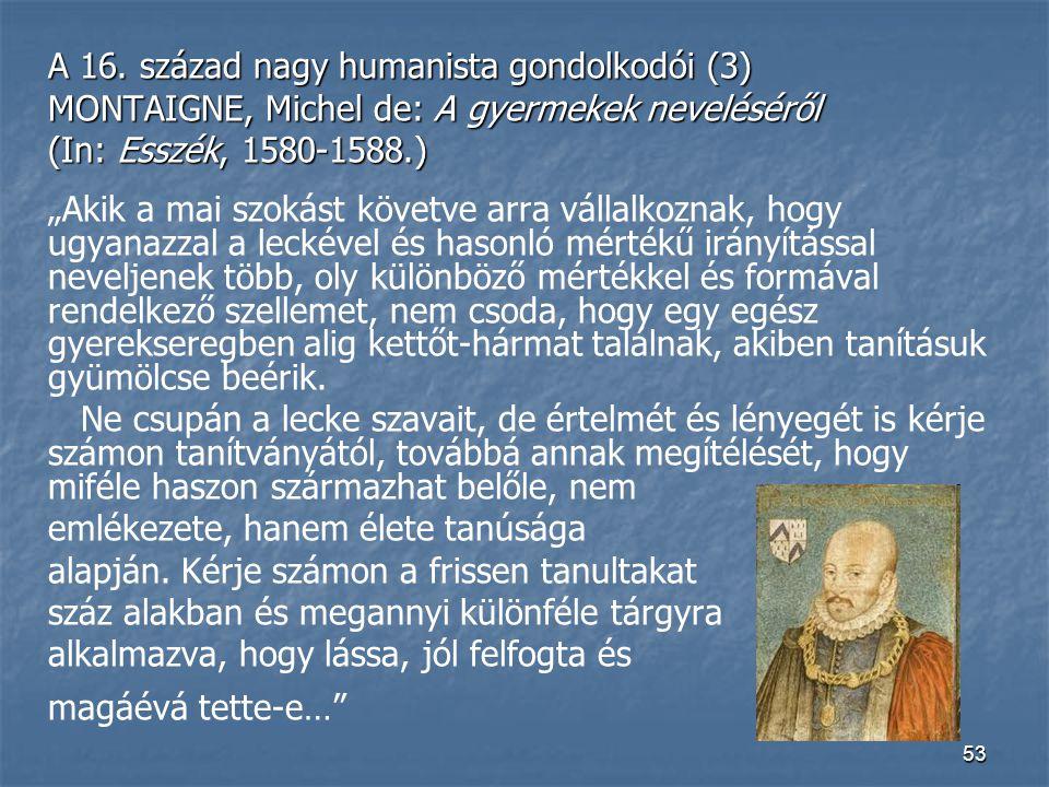 """53 A 16. század nagy humanista gondolkodói (3) MONTAIGNE, Michel de: A gyermekek neveléséről (In: Esszék, 1580-1588.) """"Akik a mai szokást követve arra"""
