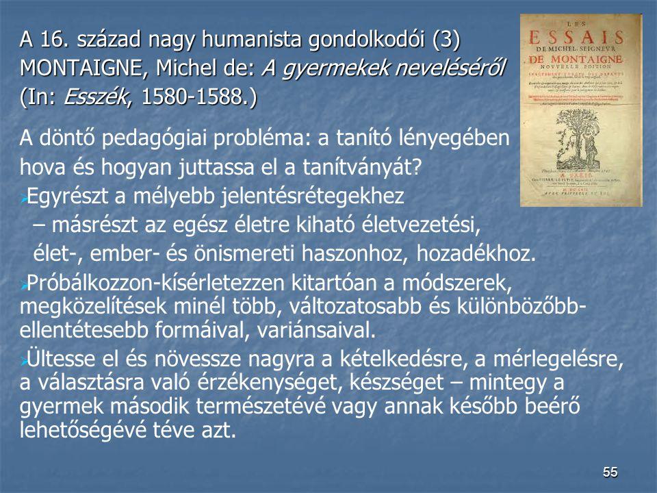 55 A 16. század nagy humanista gondolkodói (3) MONTAIGNE, Michel de: A gyermekek neveléséről (In: Esszék, 1580-1588.) A döntő pedagógiai probléma: a t